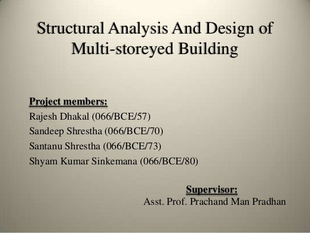 Structural Analysis And Design of Multi-storeyed Building Project members: Rajesh Dhakal (066/BCE/57) Sandeep Shrestha (06...