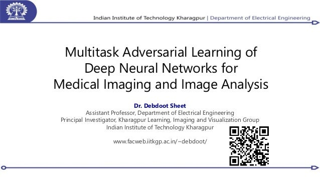 Multitask Adversarial Learning of Deep Neural Networks for Medical Imaging and Image Analysis Dr. Debdoot Sheet Assistant ...