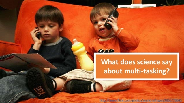 What does science say about multi-tasking?  http://www.flickr.com/photos/seandreilinger/3065778845