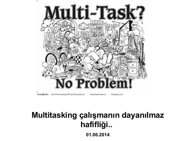 Multitasking çalışmanın dayanılmaz hafifliği.. 01.06.2014