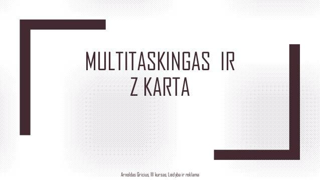 MULTITASKINGAS IR Z KARTA Arnoldas Gricius, III kursas, Leidyba ir reklama