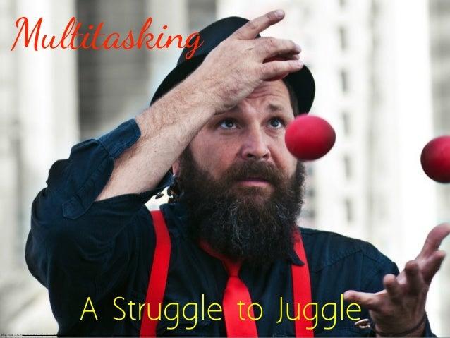 Multitasking                                                                                A Struggle to JugglePhoto Cred...