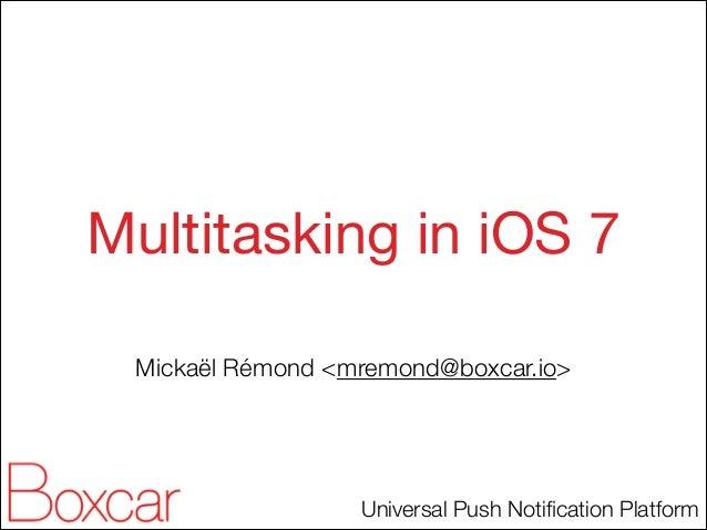 Multitasking in iOS 7 Mickaël Rémond <mremond@boxcar.io>  Universal Push Notification Platform