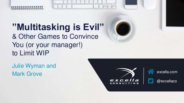 "excella.com @excellaco ""Multitasking is Evil"" & Other Games to Convince You (or your manager!) to Limit WIP Julie Wyman an..."