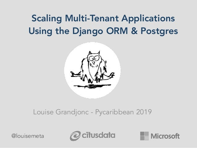 Scaling Multi-Tenant Applications Using the Django ORM & Postgres Louise Grandjonc - Pycaribbean 2019 @louisemeta