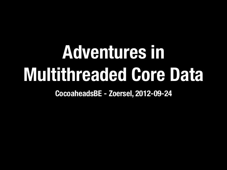 Adventures inMultithreaded Core Data    CocoaheadsBE - Zoersel, 2012-09-24