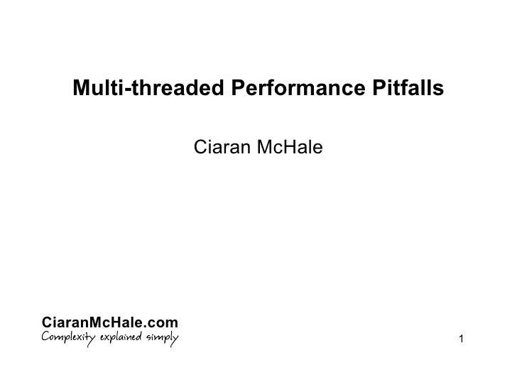 Multi-threaded Performance Pitfalls                     Ciaran McHale     CiaranMcHale.com                                ...