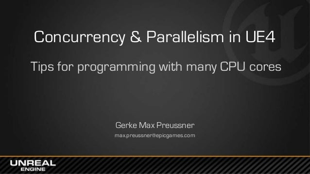 Concurrency & Parallelism in UE4 Tips for programming with many CPU cores Gerke Max Preussner max.preussner@epicgames.com