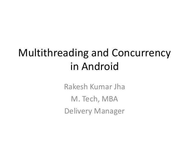 Multithreading and Concurrency in Android Rakesh Kumar Jha M. Tech, MBA Delivery Manager