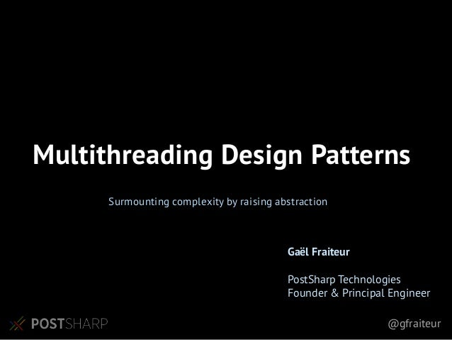 @gfraiteur Surmounting complexity by raising abstraction Multithreading Design Patterns Gaël Fraiteur PostSharp Technologi...