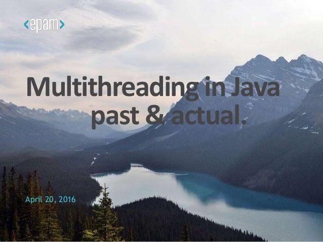 Multithreading in Java past & actual. April 20, 2016