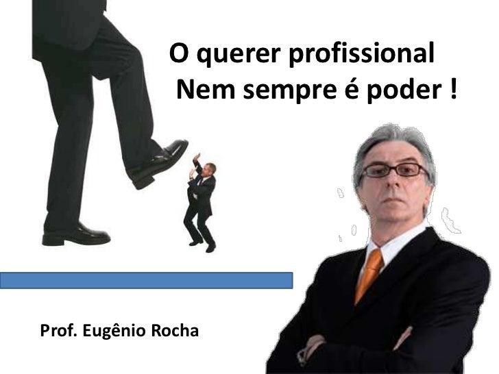 O querer profissional<br /> Nem sempre é poder !<br />Prof. Eugênio Rocha<br />