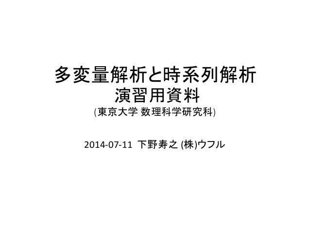 多変量解析と時系列解析 演習用資料 (東京大学 数理科学研究科) 2014-07-11 下野寿之 (株)ウフル