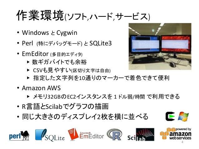 作業環境(ソフト,ハード,サービス) • Windows と Cygwin • Perl (特にデバッグモード) と SQLite3 • EmEditor (多目的エディタ) ▶ 数ギガバイトでも余裕 ▶ CSVも見やすい(区切り文字は自由) ...