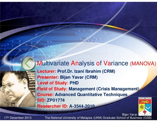 Multivariate Analysis of Variance (MANOVA) Lecturer: Prof.Dr. Izani Ibrahim (CRM) Presenter: Bijan Yavar (CRM) Level of St...