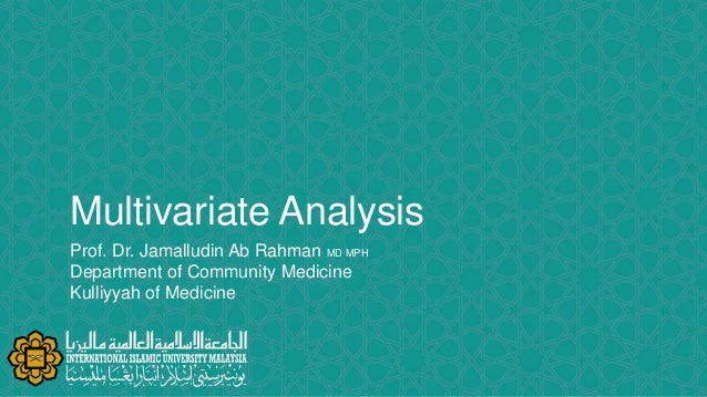 Multivariate Analysis Prof. Dr. Jamalludin Ab Rahman MD MPH Department of Community Medicine Kulliyyah of Medicine