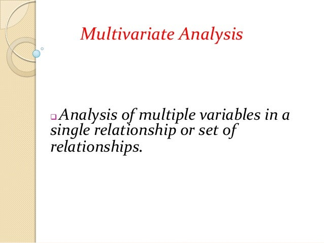 Multivariate Analysis  Analysis of multiple variables in a single relationship or set of relationships. 