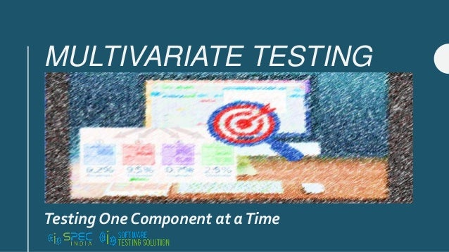 MULTIVARIATE TESTING Testing One Component at aTime