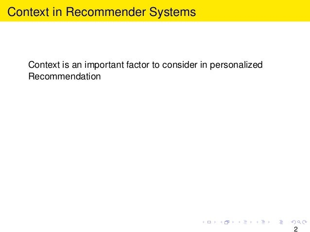 Context in Recommender Systems Context is an important factor to consider in personalized Recommendation 2