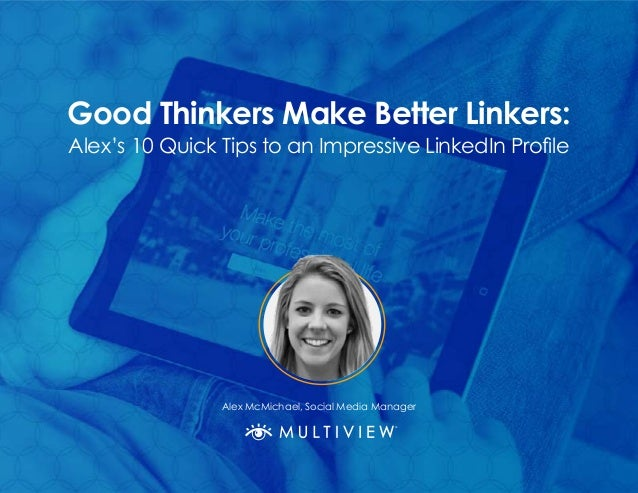 Good Thinkers Make Better Linkers: Alex's 10 Quick Tips to an Impressive LinkedIn Profile Alex McMichael, Social Media Man...