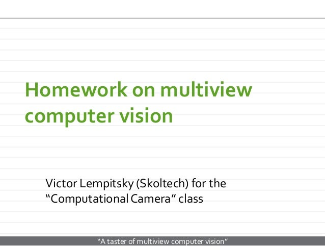 "Homework on multiview computer vision Victor Lempitsky (Skoltech) for the ""Computational Camera"" class  ""A taster of multi..."