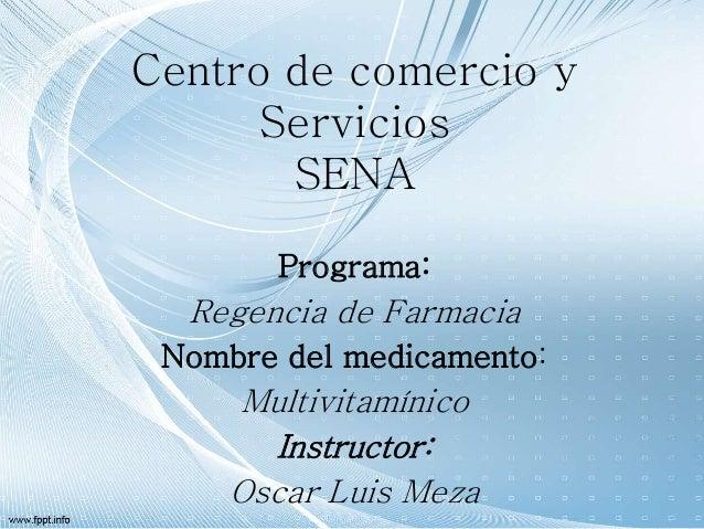 Centro de comercio y Servicios SENA Programa: Regencia de Farmacia Nombre del medicamento: Multivitamínico Instructor: Osc...