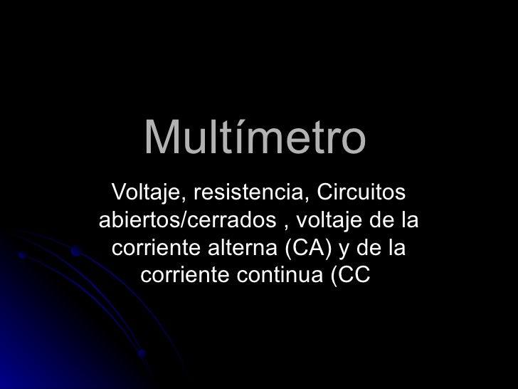 Multímetro Voltaje, resistencia, Circuitos abiertos/cerrados , voltaje de la corriente alterna (CA) y de la corriente cont...