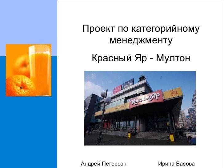 Проект по категорийному     менеджменту   Красный Яр - МултонАндрей Петерсон   Ирина Басова