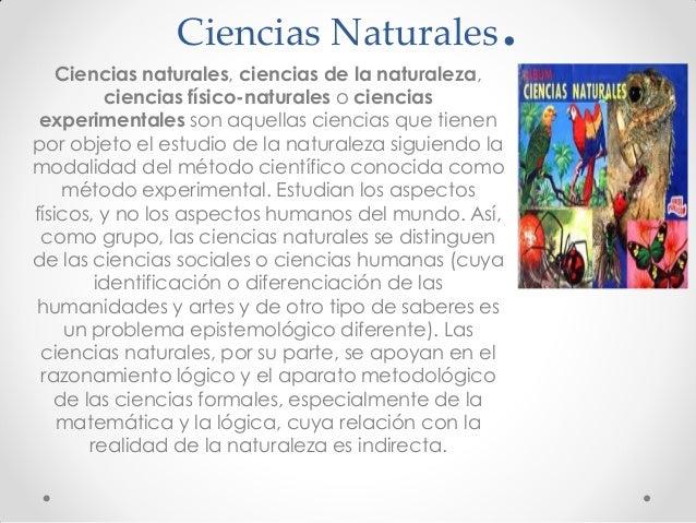 Ciencias Naturales.Ciencias naturales, ciencias de la naturaleza, ciencias físico-naturales o ciencias experimentales son ...