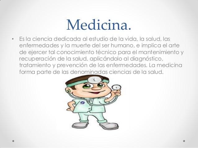 Medicina. • Es la ciencia dedicada al estudio de la vida, la salud, las enfermedades y la muerte del ser humano, e implica...