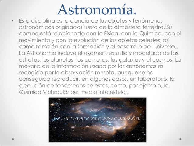 Astronomía. • Esta disciplina es la ciencia de los objetos y fenómenos astronómicos originados fuera de la atmósfera terre...