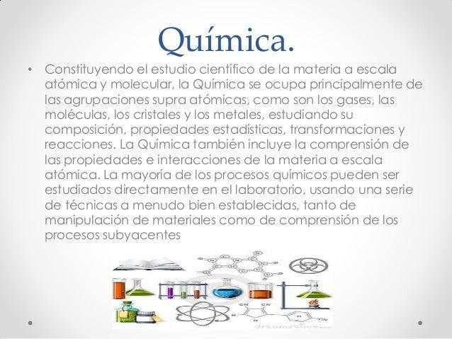 Química. • Constituyendo el estudio científico de la materia a escala atómica y molecular, la Química se ocupa principalme...