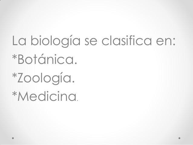 La biología se clasifica en: *Botánica. *Zoología. *Medicina.