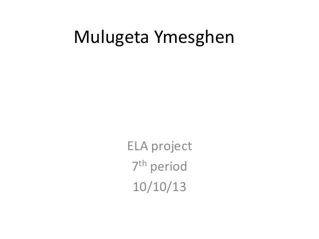 Mulugeta Ymesghen  ELA project 7th period 10/10/13