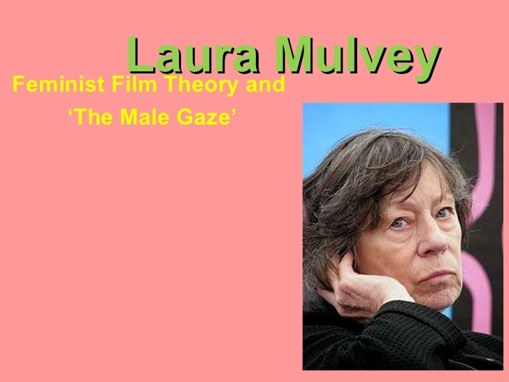 Laura MulveyFeminist Film Theory and   'The Male Gaze'