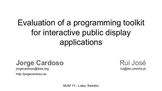 Evaluation of a programming toolkit for interactive public display applications Jorge Cardoso  Rui José  jorgecardoso@ieee...