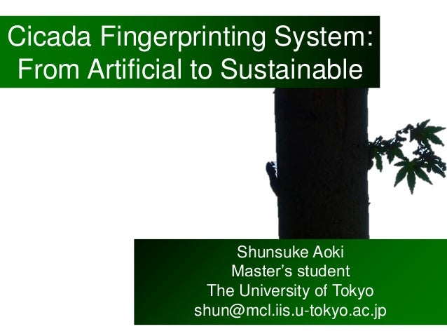 Cicada Fingerprinting System: From Artificial to Sustainable Shunsuke Aoki Master's student The University of Tokyo shun@m...