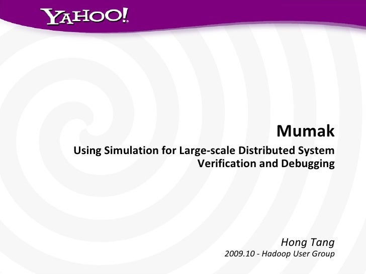 Mumak Using Simulation for Large-scale Distributed System Verification and Debugging Hong Tang 2009.10 - Hadoop User Group