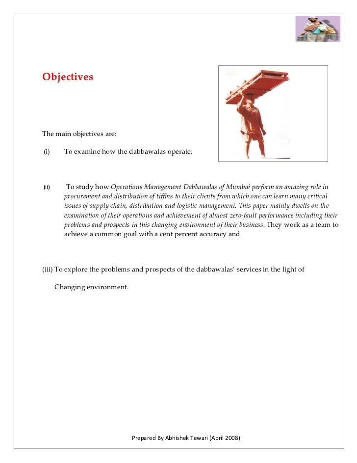 Objectives     The main objectives are:  (i)      To examine how the dabbawalas operate;     (ii)      To study how Operat...