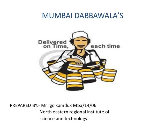 MUMBAI DABBAWALA'S PREPARED BY:- Mr Igo kamduk Mba/14/06 North eastern regional institute of science and technology.