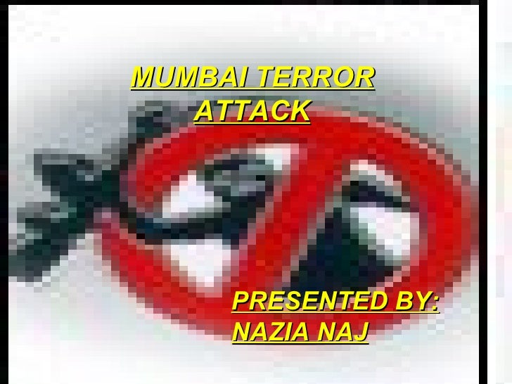 MUMBAI TERROR ATTACK PRESENTED BY: NAZIA NAJ