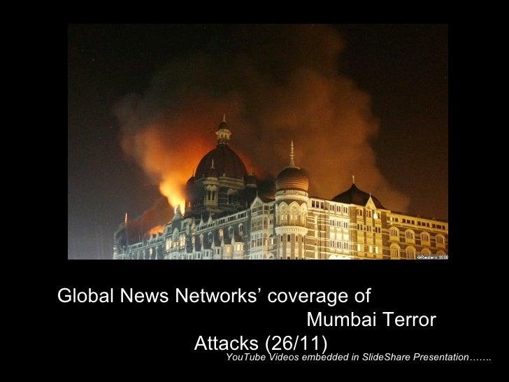 YouTube Videos embedded in SlideShare Presentation…….  Global News Networks' coverage of  Mumbai Terror Attacks (26/11)