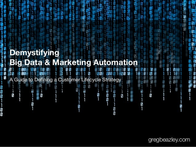Demystifying Big Data & Marketing Automation A Guide to Defining a Customer Lifecycle Strategy gregbeazley.com