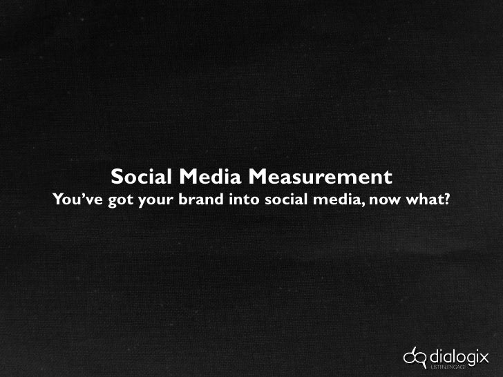 Social Media Measurement You've got your brand into social media, now what?