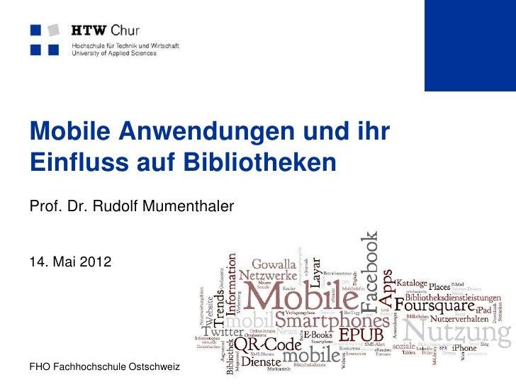 Mobile Anwendungen und ihrEinfluss auf BibliothekenProf. Dr. Rudolf Mumenthaler14. Mai 2012FHO Fachhochschule Ostschweiz  ...