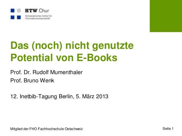 Das (noch) nicht genutztePotential von E-BooksProf. Dr. Rudolf MumenthalerProf. Bruno Wenk12. Inetbib-Tagung Berlin, 5. Mä...