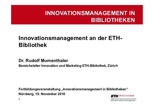 1 Innovationsmanagement an der ETH- Bibliothek Dr. Rudolf Mumenthaler Bereichsleiter Innovation und Marketing ETH-Biblioth...