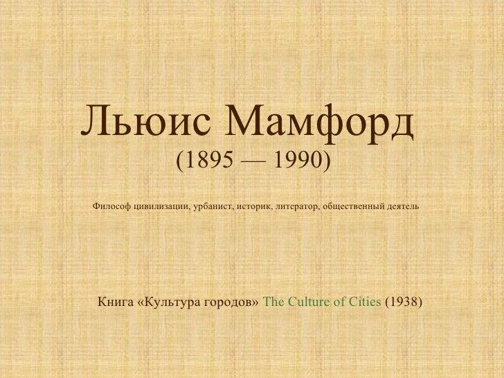 Льюис Мамфорд  (1895 — 1990) Книга «Культура городов»  The Culture of Cities  (1938)  Философ цивилизации, урбанист, истор...