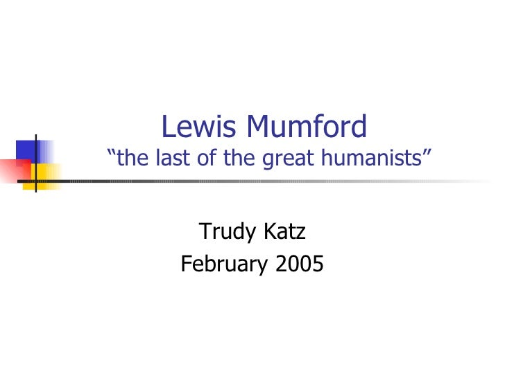 """Lewis Mumford  """"the last of the great humanists"""" Trudy Katz February 2005"""