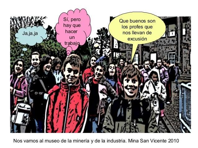 Nos vamos al museo de la minería y de la industria. Mina San Vicente 2010 Que buenos son los profes que nos llevan de excu...